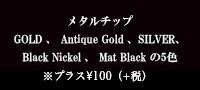 メタルチップ GOLD・Antique Gold・ SILVER の3色メタルチップは別途 お見積りさせて頂きます。
